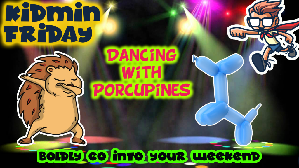 Kidmin Friday Dancing With Porcupines